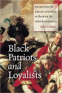 <i> Black Patriots and Loyalists: Fighting for Emancipation in the War for Independence<br> </i>  by Alan Gilbert