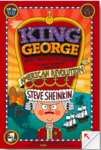<i>King George: What Was His Problem?: Everything Your Schoolbooks Didn't Tell you About the American Revolution <br> </i>  by Steve Sheinkin